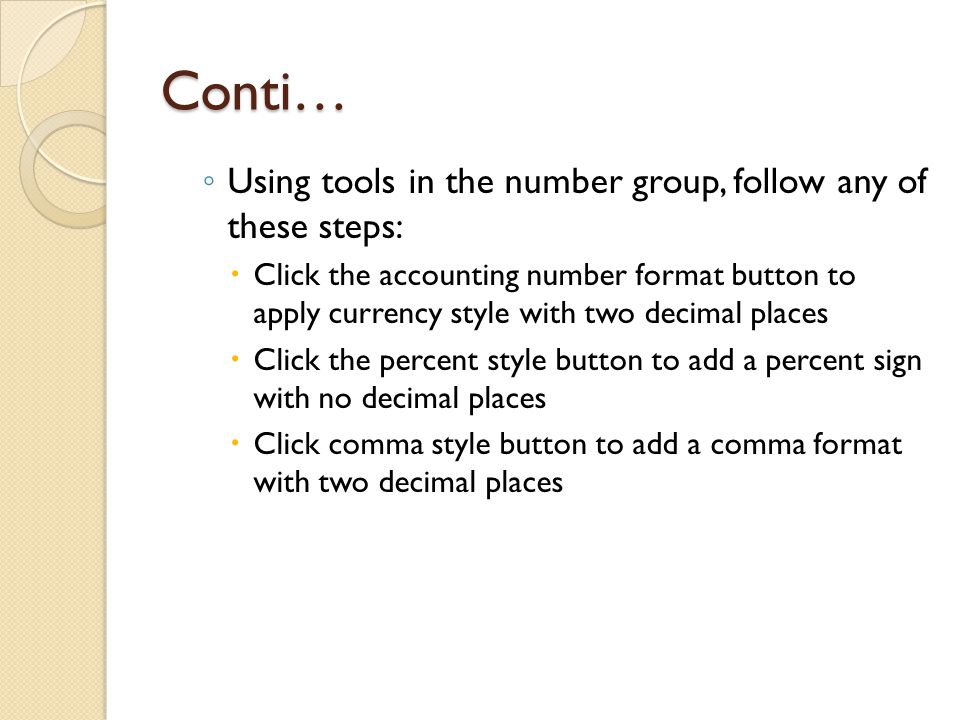 Conti… ◦ Using tools in the number group, follow any of these steps:  Click the accounting number format button to apply currency style with two decimal places  Click the percent style button to add a percent sign with no decimal places  Click comma style button to add a comma format with two decimal places