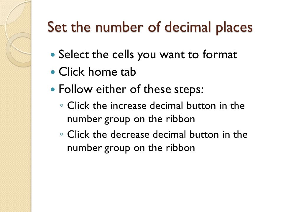 Set the number of decimal places Select the cells you want to format Click home tab Follow either of these steps: ◦ Click the increase decimal button in the number group on the ribbon ◦ Click the decrease decimal button in the number group on the ribbon