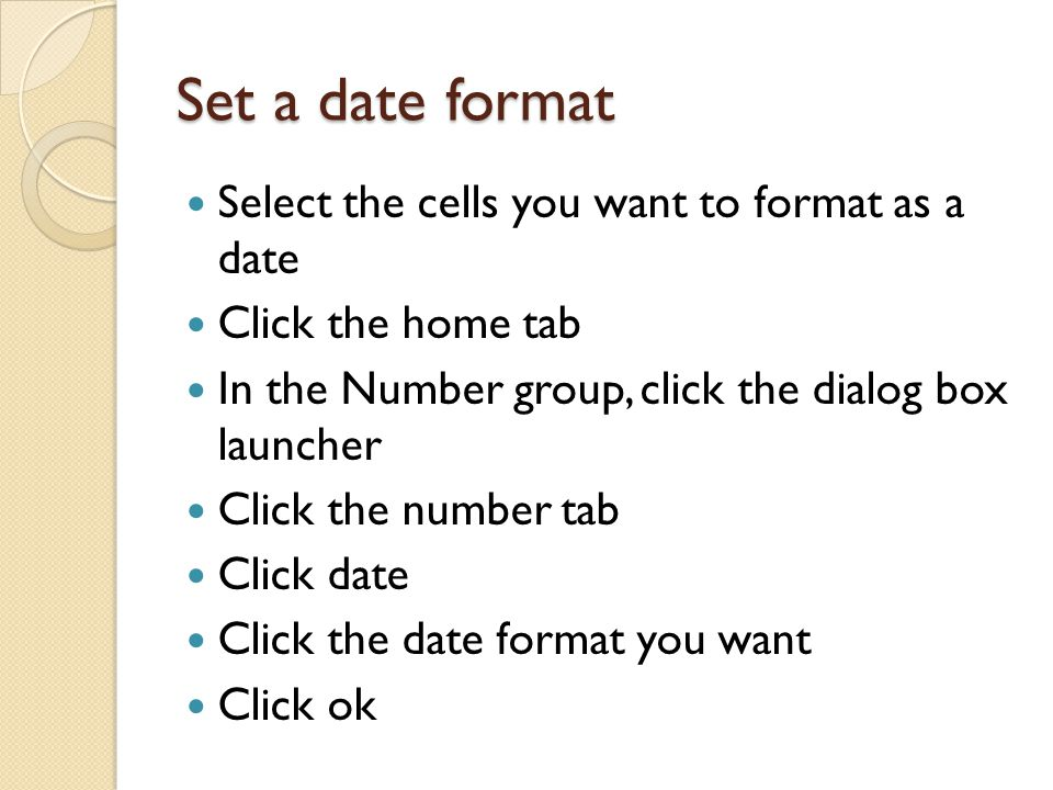 Set a date format Select the cells you want to format as a date Click the home tab In the Number group, click the dialog box launcher Click the number tab Click date Click the date format you want Click ok