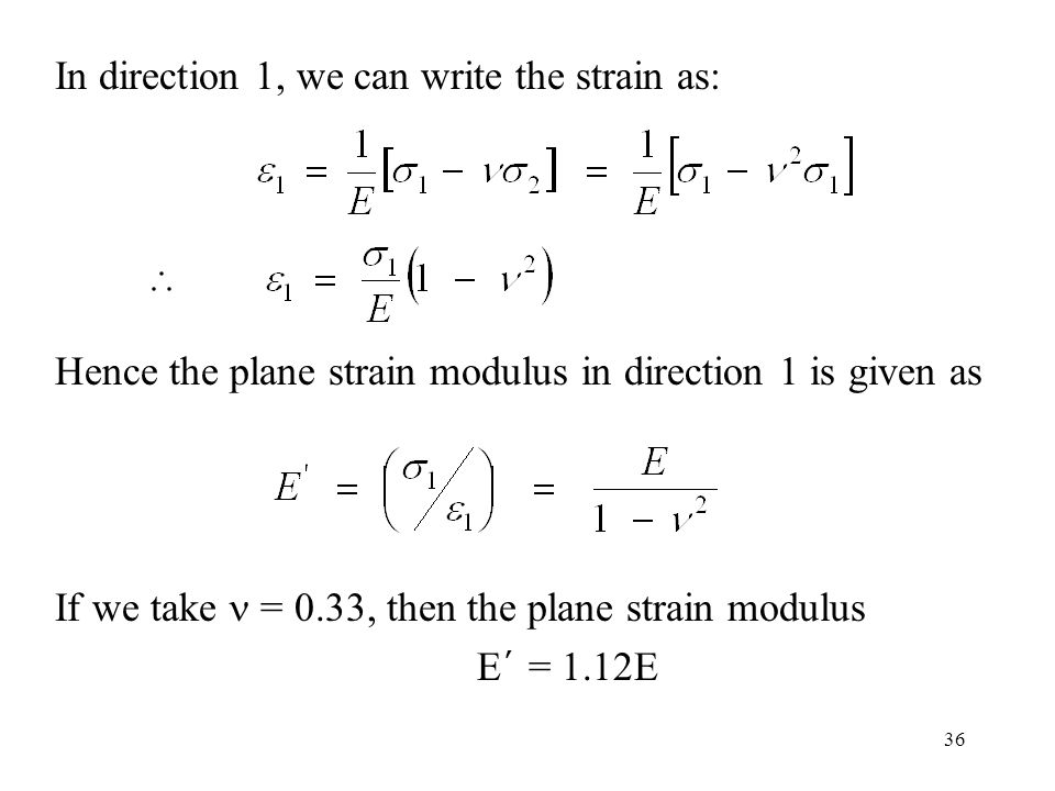 36 In direction 1, we can write the strain as: Hence the plane strain modulus in direction 1 is given as If we take = 0.33, then the plane strain modulus E ' = 1.12E