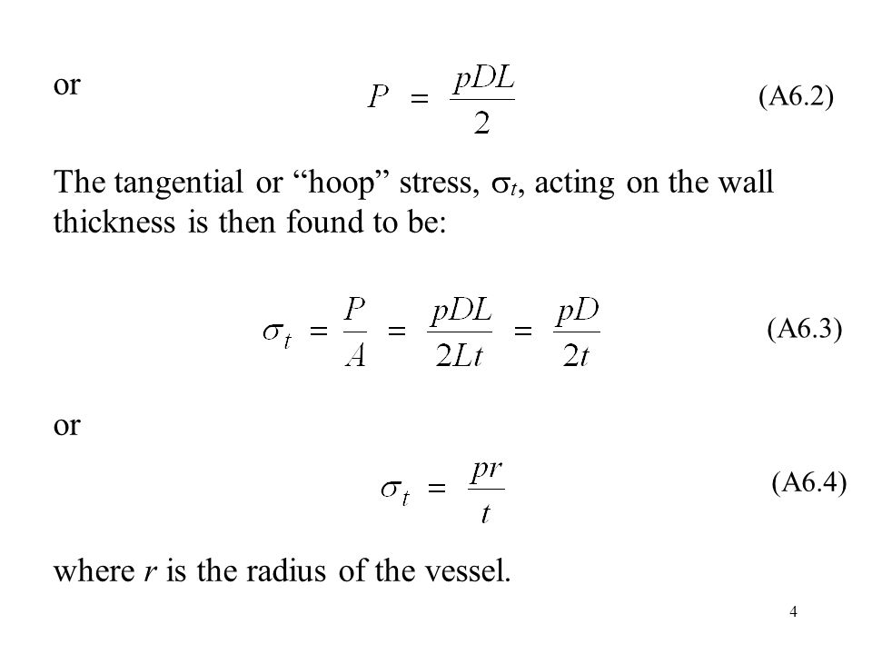 4 or The tangential or hoop stress,  t, acting on the wall thickness is then found to be: or where r is the radius of the vessel.