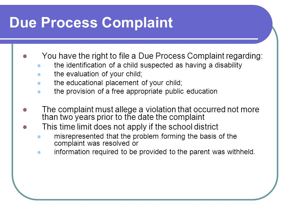Due Process Complaint You have the right to file a Due Process Complaint regarding: the identification of a child suspected as having a disability the evaluation of your child; the educational placement of your child; the provision of a free appropriate public education The complaint must allege a violation that occurred not more than two years prior to the date the complaint This time limit does not apply if the school district misrepresented that the problem forming the basis of the complaint was resolved or information required to be provided to the parent was withheld.
