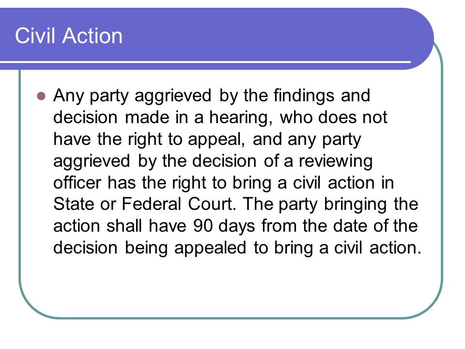 Civil Action Any party aggrieved by the findings and decision made in a hearing, who does not have the right to appeal, and any party aggrieved by the decision of a reviewing officer has the right to bring a civil action in State or Federal Court.