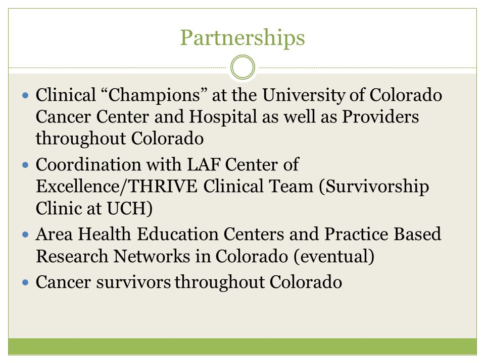 Partnerships Clinical Champions at the University of Colorado Cancer Center and Hospital as well as Providers throughout Colorado Coordination with LAF Center of Excellence/THRIVE Clinical Team (Survivorship Clinic at UCH) Area Health Education Centers and Practice Based Research Networks in Colorado (eventual) Cancer survivors throughout Colorado