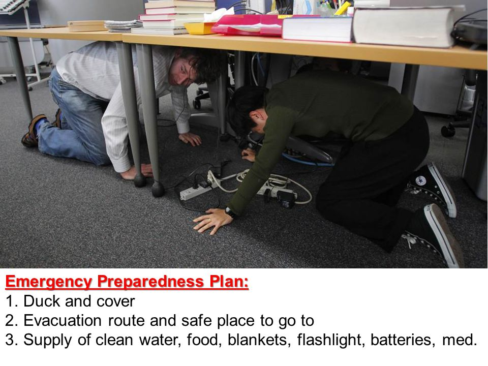 Emergency Preparedness Plan: 1.Duck and cover 2.Evacuation route and safe place to go to 3.Supply of clean water, food, blankets, flashlight, batteries, med.