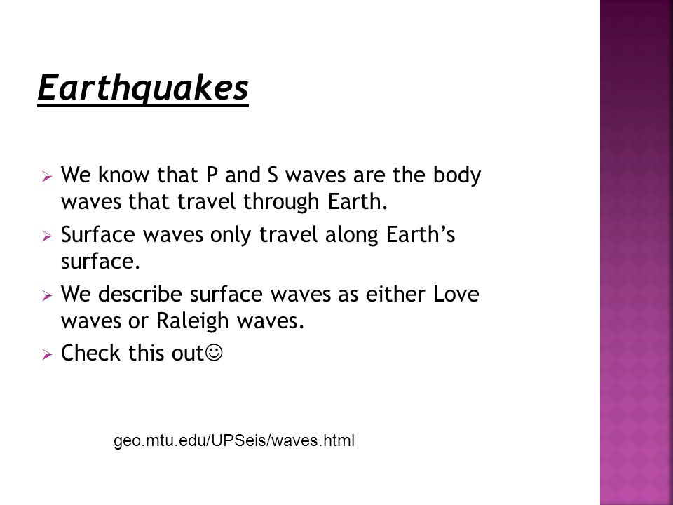  We know that P and S waves are the body waves that travel through Earth.