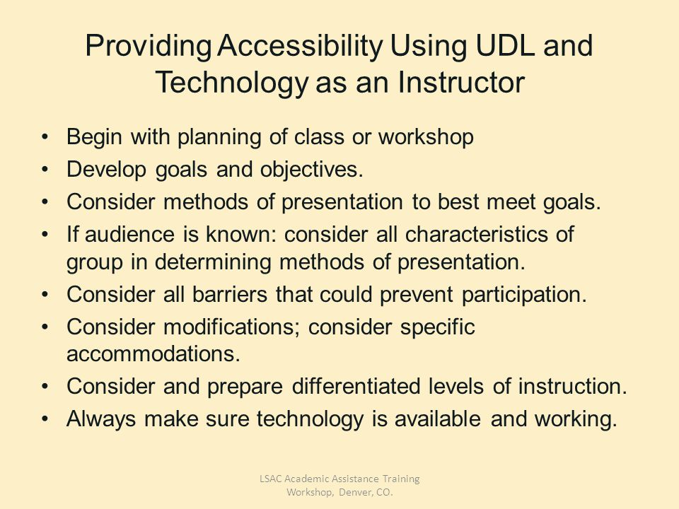 Providing Accessibility Using UDL and Technology as an Instructor Begin with planning of class or workshop Develop goals and objectives.