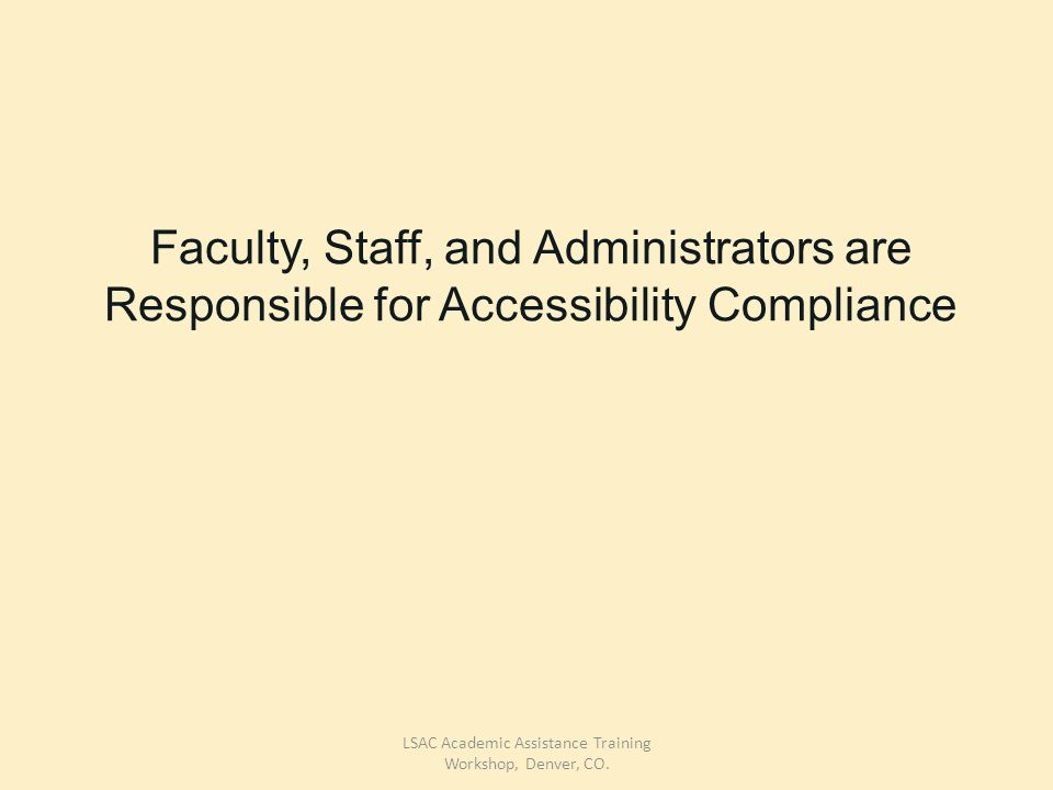 Faculty, Staff, and Administrators are Responsible for Accessibility Compliance LSAC Academic Assistance Training Workshop, Denver, CO.