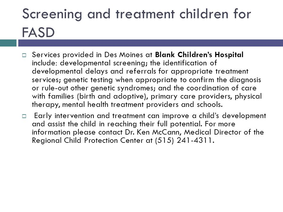 Screening and treatment children for FASD  Services provided in Des Moines at Blank Children's Hospital include: developmental screening; the identification of developmental delays and referrals for appropriate treatment services; genetic testing when appropriate to confirm the diagnosis or rule-out other genetic syndromes; and the coordination of care with families (birth and adoptive), primary care providers, physical therapy, mental health treatment providers and schools.