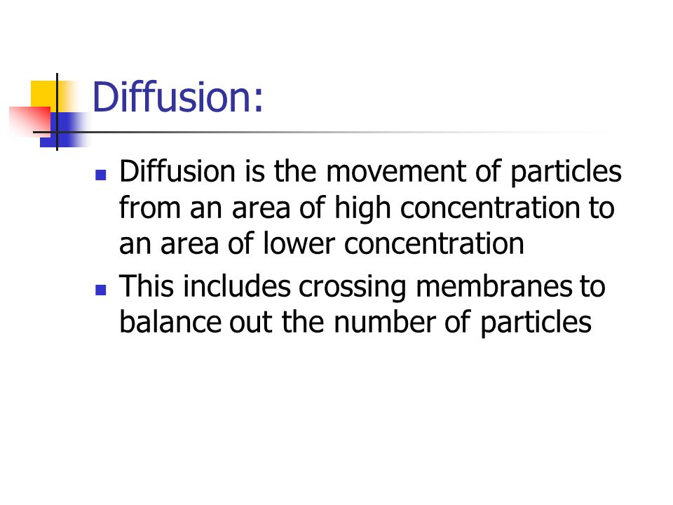 Diffusion: Diffusion is the movement of particles from an area of high concentration to an area of lower concentration This includes crossing membranes to balance out the number of particles