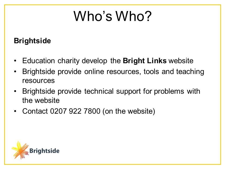 Brightside Education charity develop the Bright Links website Brightside provide online resources, tools and teaching resources Brightside provide technical support for problems with the website Contact (on the website) Who's Who