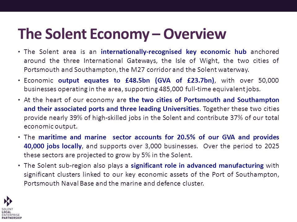 The Solent Economy – Overview The Solent area is an internationally-recognised key economic hub anchored around the three International Gateways, the Isle of Wight, the two cities of Portsmouth and Southampton, the M27 corridor and the Solent waterway.