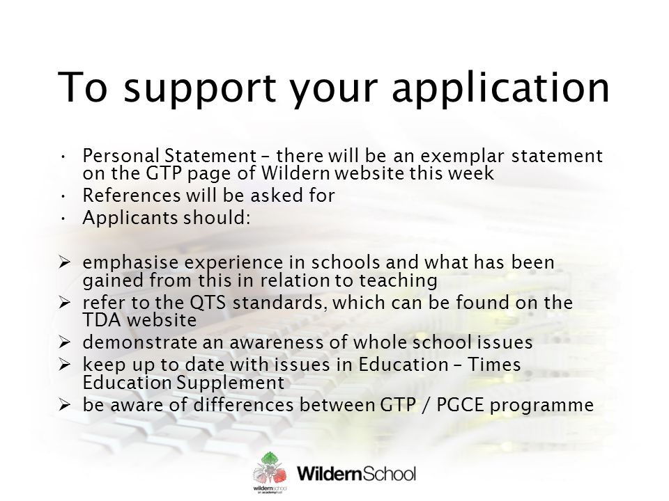 To support your application Personal Statement – there will be an exemplar statement on the GTP page of Wildern website this week References will be asked for Applicants should:  emphasise experience in schools and what has been gained from this in relation to teaching  refer to the QTS standards, which can be found on the TDA website  demonstrate an awareness of whole school issues  keep up to date with issues in Education – Times Education Supplement  be aware of differences between GTP / PGCE programme