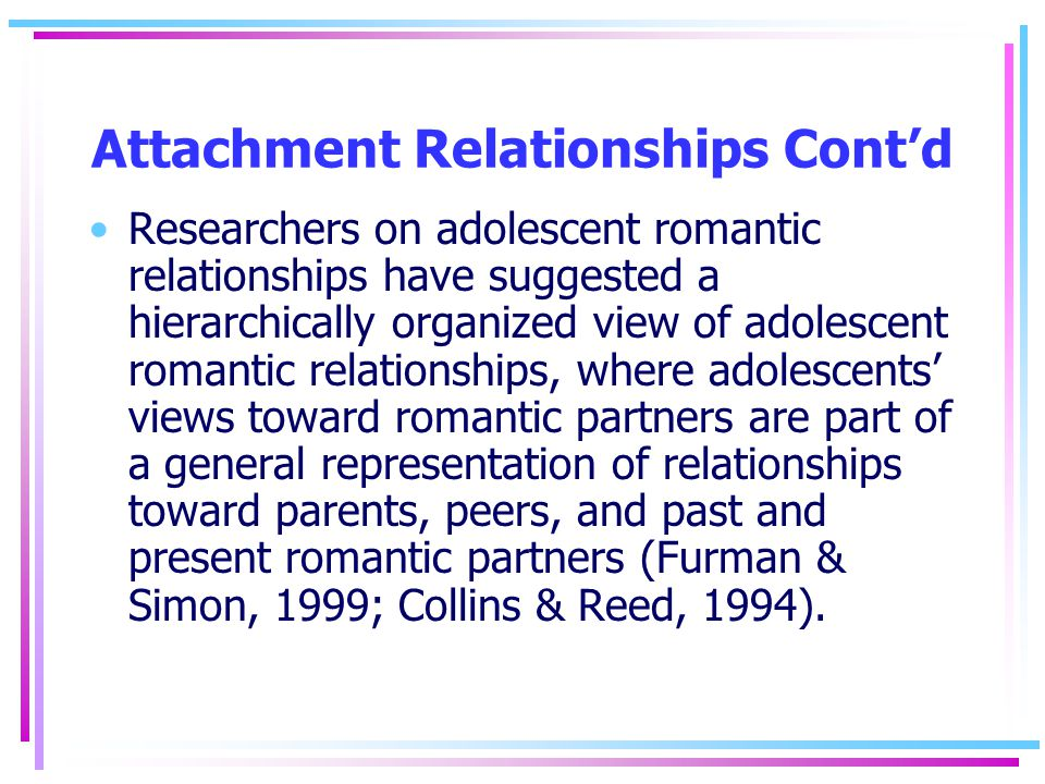 Attachment Relationships Cont'd Researchers on adolescent romantic relationships have suggested a hierarchically organized view of adolescent romantic relationships, where adolescents' views toward romantic partners are part of a general representation of relationships toward parents, peers, and past and present romantic partners (Furman & Simon, 1999; Collins & Reed, 1994).
