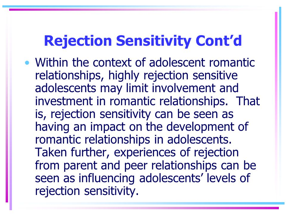 Rejection Sensitivity Cont'd Within the context of adolescent romantic relationships, highly rejection sensitive adolescents may limit involvement and investment in romantic relationships.