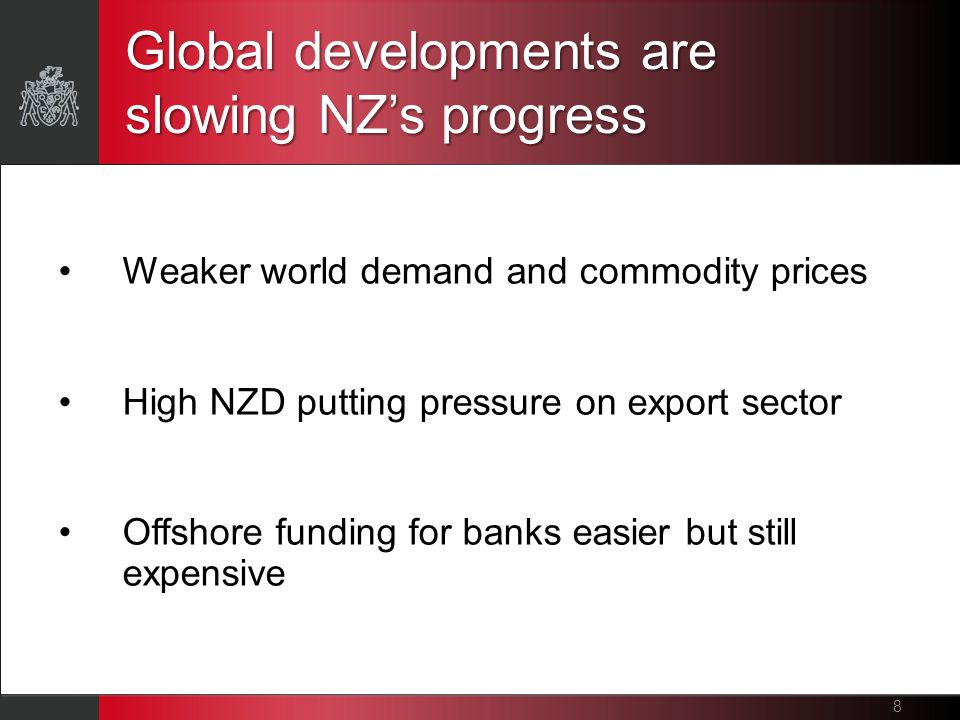 Global developments are slowing NZ's progress 8 Weaker world demand and commodity prices High NZD putting pressure on export sector Offshore funding for banks easier but still expensive