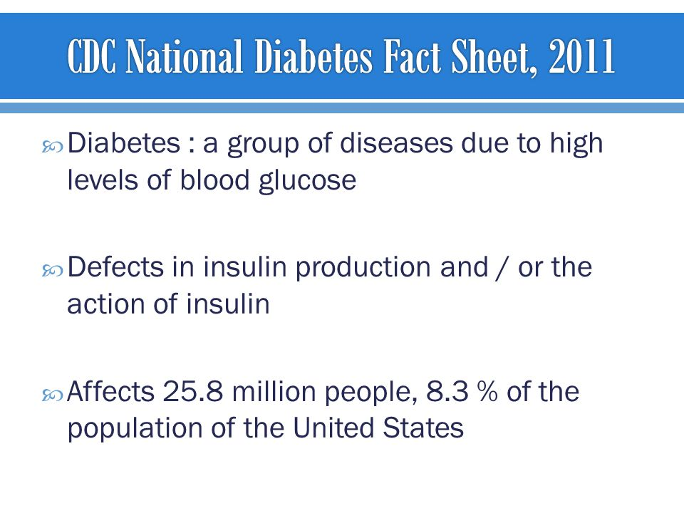  Diabetes : a group of diseases due to high levels of blood glucose  Defects in insulin production and / or the action of insulin  Affects 25.8 million people, 8.3 % of the population of the United States