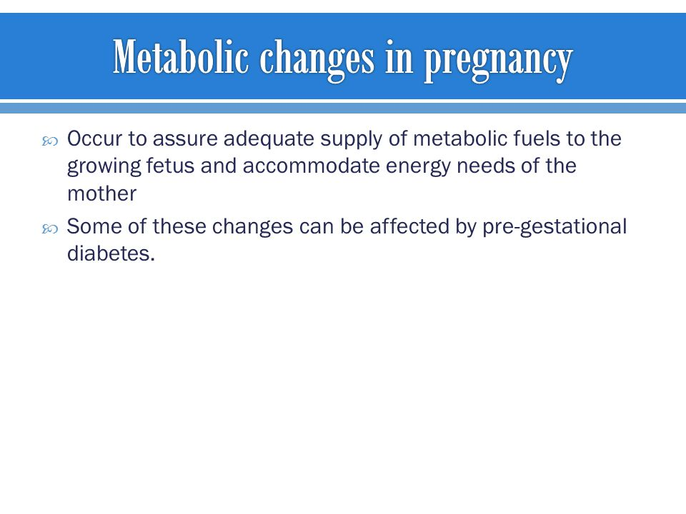  Occur to assure adequate supply of metabolic fuels to the growing fetus and accommodate energy needs of the mother  Some of these changes can be affected by pre-gestational diabetes.