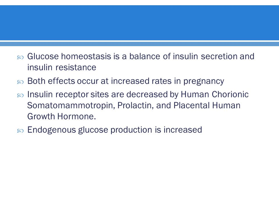  Glucose homeostasis is a balance of insulin secretion and insulin resistance  Both effects occur at increased rates in pregnancy  Insulin receptor sites are decreased by Human Chorionic Somatomammotropin, Prolactin, and Placental Human Growth Hormone.