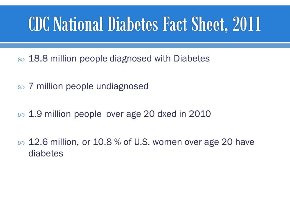  18.8 million people diagnosed with Diabetes  7 million people undiagnosed  1.9 million people over age 20 dxed in 2010  12.6 million, or 10.8 % of U.S.