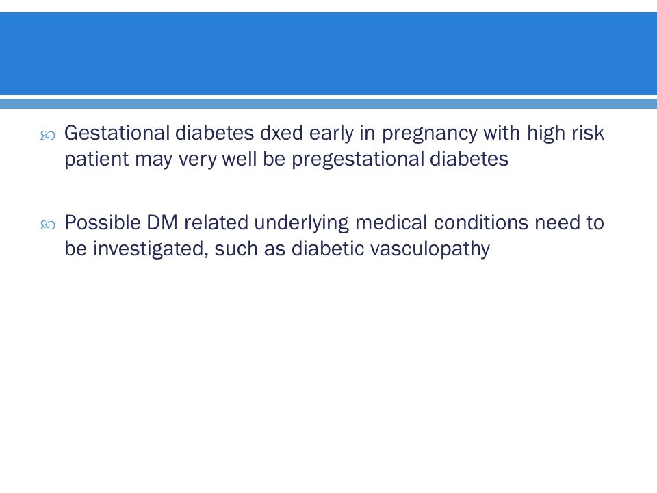 Gestational diabetes dxed early in pregnancy with high risk patient may very well be pregestational diabetes  Possible DM related underlying medical conditions need to be investigated, such as diabetic vasculopathy