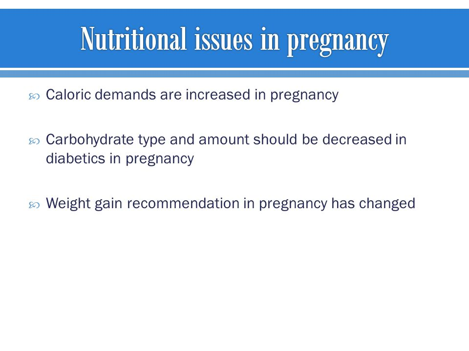  Caloric demands are increased in pregnancy  Carbohydrate type and amount should be decreased in diabetics in pregnancy  Weight gain recommendation in pregnancy has changed