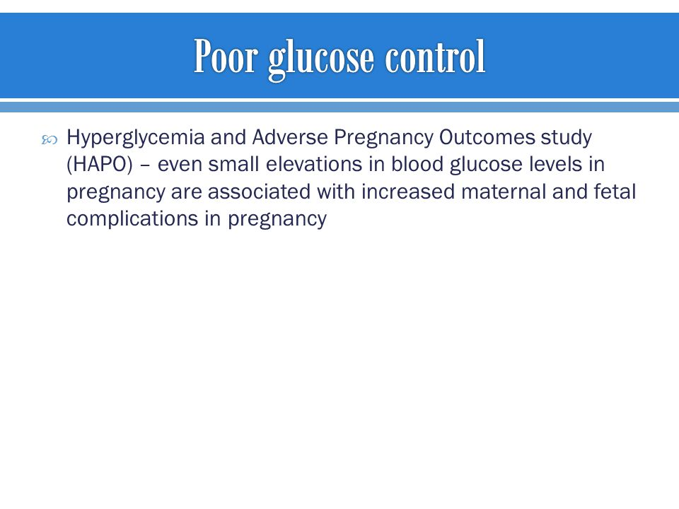  Hyperglycemia and Adverse Pregnancy Outcomes study (HAPO) – even small elevations in blood glucose levels in pregnancy are associated with increased maternal and fetal complications in pregnancy