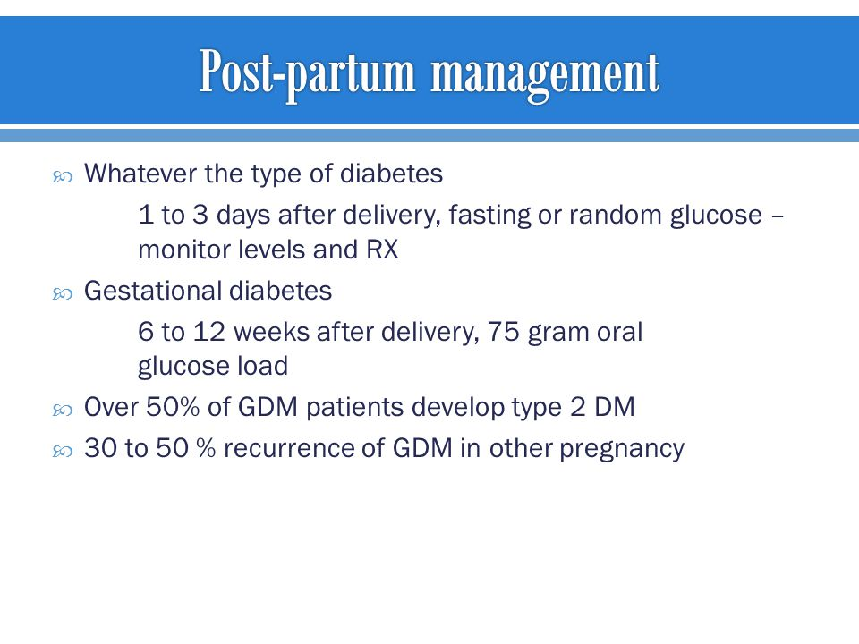  Whatever the type of diabetes 1 to 3 days after delivery, fasting or random glucose – monitor levels and RX  Gestational diabetes 6 to 12 weeks after delivery, 75 gram oral glucose load  Over 50% of GDM patients develop type 2 DM  30 to 50 % recurrence of GDM in other pregnancy