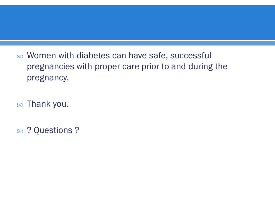  Women with diabetes can have safe, successful pregnancies with proper care prior to and during the pregnancy.