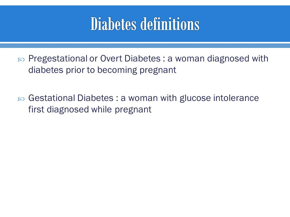  Pregestational or Overt Diabetes : a woman diagnosed with diabetes prior to becoming pregnant  Gestational Diabetes : a woman with glucose intolerance first diagnosed while pregnant