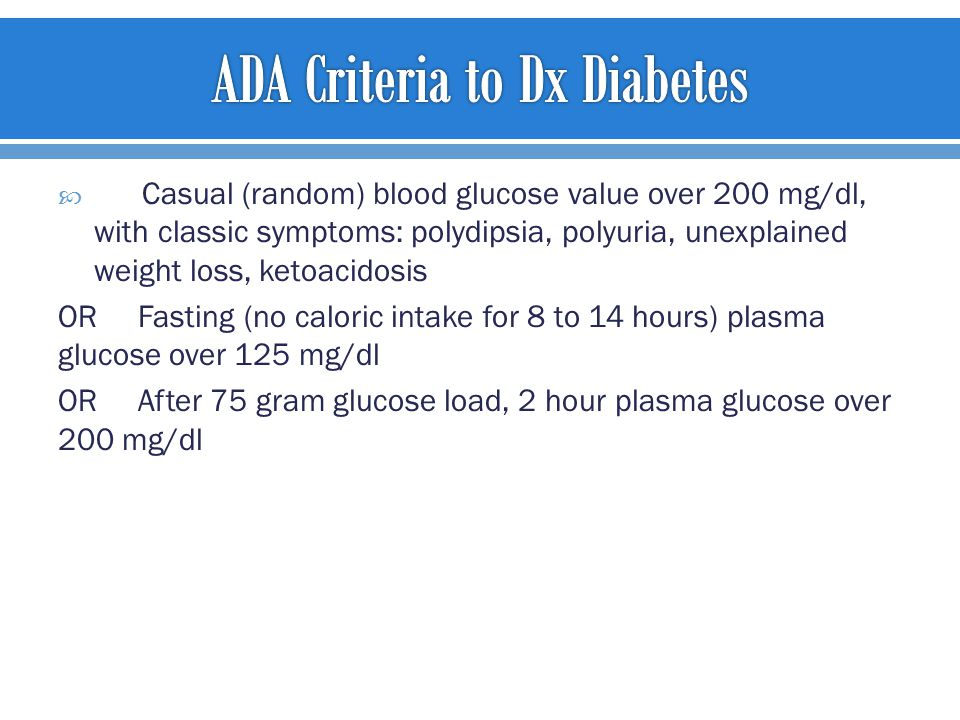  Casual (random) blood glucose value over 200 mg/dl, with classic symptoms: polydipsia, polyuria, unexplained weight loss, ketoacidosis OR Fasting (no caloric intake for 8 to 14 hours) plasma glucose over 125 mg/dl OR After 75 gram glucose load, 2 hour plasma glucose over 200 mg/dl