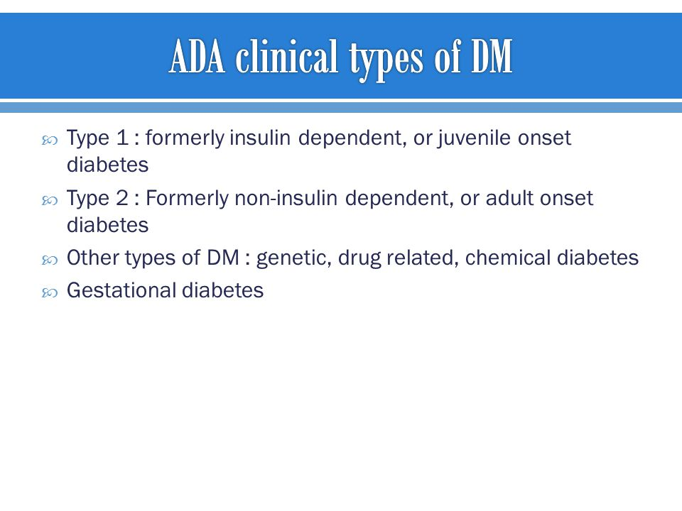  Type 1 : formerly insulin dependent, or juvenile onset diabetes  Type 2 : Formerly non-insulin dependent, or adult onset diabetes  Other types of DM : genetic, drug related, chemical diabetes  Gestational diabetes
