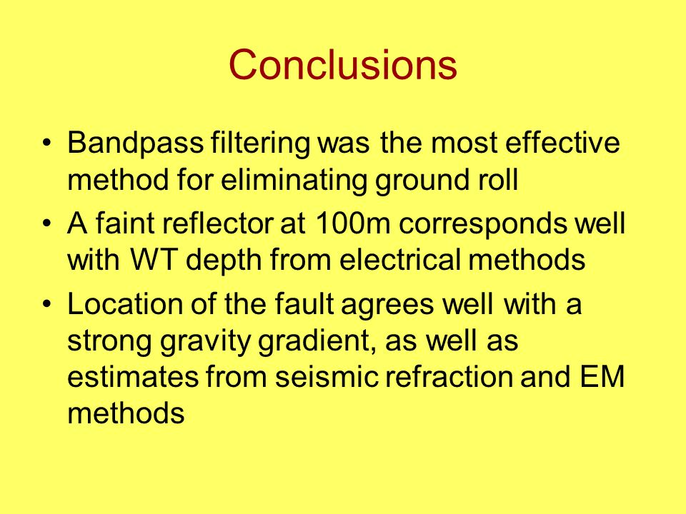 Conclusions Bandpass filtering was the most effective method for eliminating ground roll A faint reflector at 100m corresponds well with WT depth from electrical methods Location of the fault agrees well with a strong gravity gradient, as well as estimates from seismic refraction and EM methods