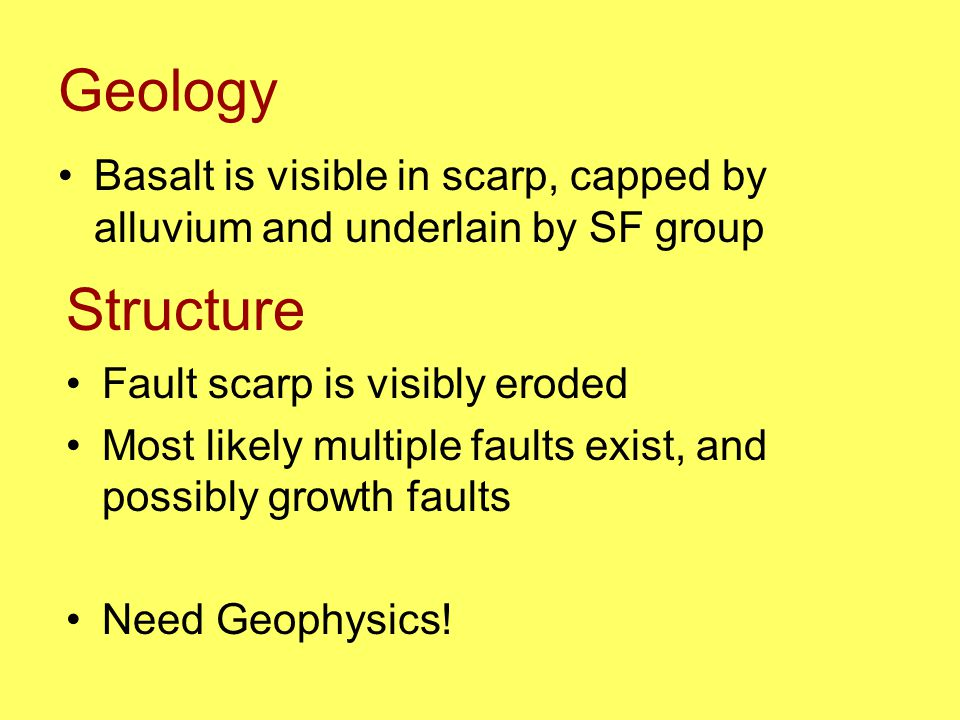 Geology Basalt is visible in scarp, capped by alluvium and underlain by SF group Structure Fault scarp is visibly eroded Most likely multiple faults exist, and possibly growth faults Need Geophysics!