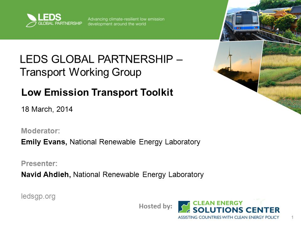 1 LEDS GLOBAL PARTNERSHIP – Transport Working Group Low Emission Transport Toolkit 18 March, 2014 Moderator: Emily Evans, National Renewable Energy Laboratory Presenter: Navid Ahdieh, National Renewable Energy Laboratory ledsgp.org Hosted by: