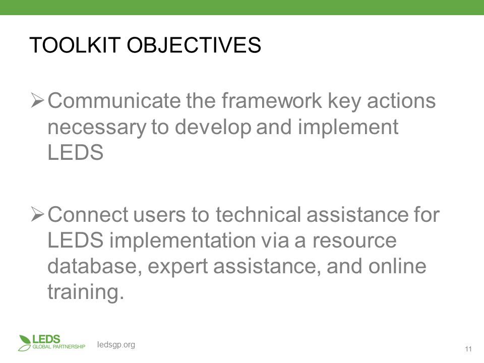 11 ledsgp.org TOOLKIT OBJECTIVES  Communicate the framework key actions necessary to develop and implement LEDS  Connect users to technical assistance for LEDS implementation via a resource database, expert assistance, and online training.