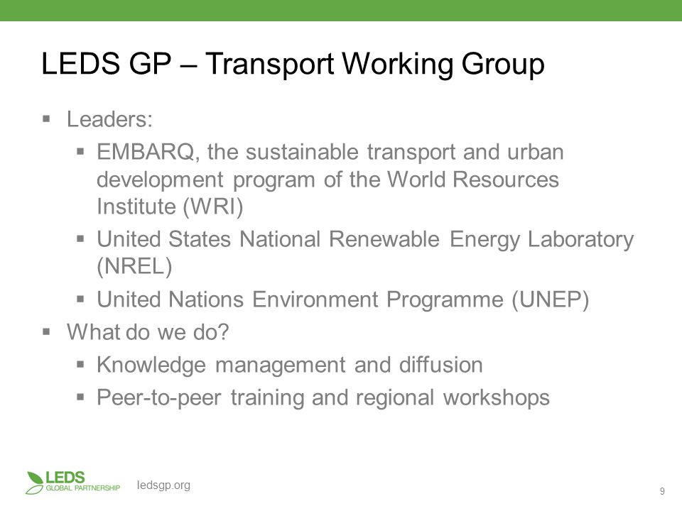 9 ledsgp.org LEDS GP – Transport Working Group  Leaders:  EMBARQ, the sustainable transport and urban development program of the World Resources Institute (WRI)  United States National Renewable Energy Laboratory (NREL)  United Nations Environment Programme (UNEP)  What do we do.