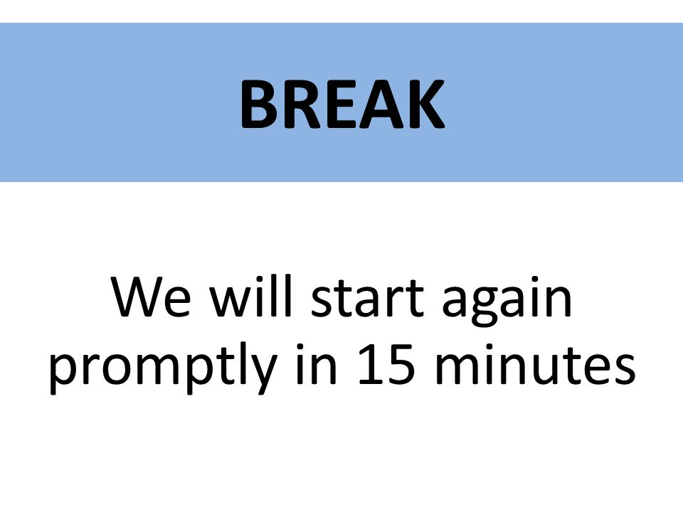 BREAK We will start again promptly in 15 minutes