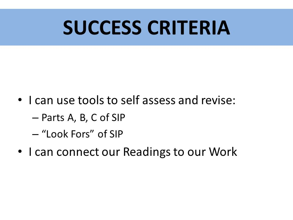 SUCCESS CRITERIA I can use tools to self assess and revise: – Parts A, B, C of SIP – Look Fors of SIP I can connect our Readings to our Work