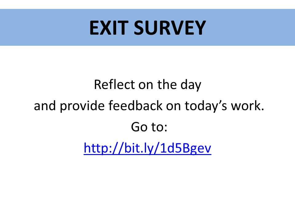 EXIT SURVEY Reflect on the day and provide feedback on today's work. Go to: