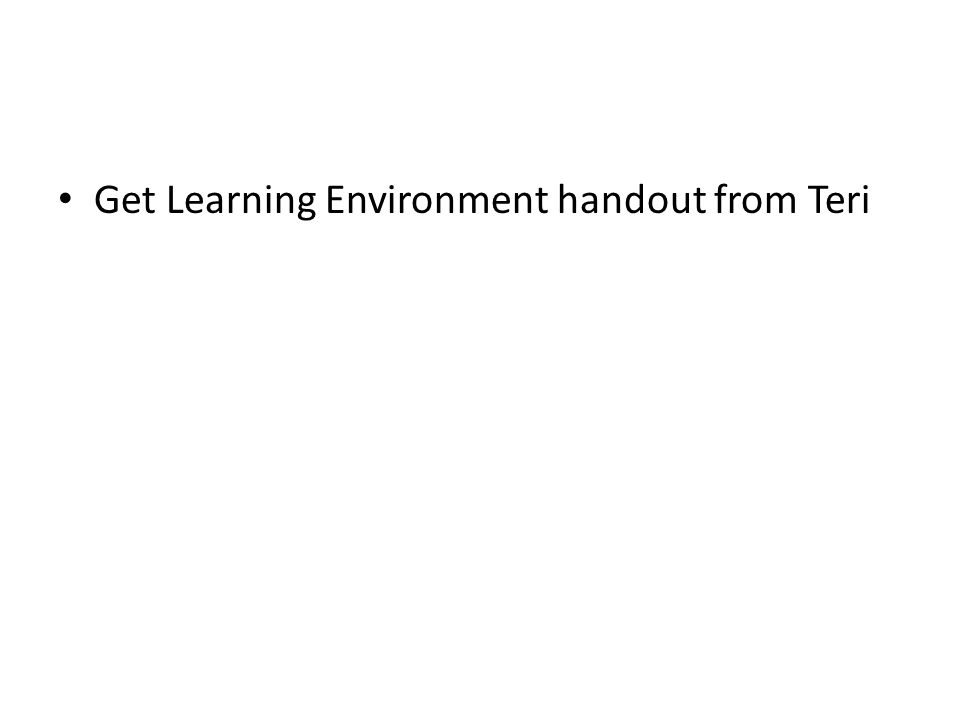 Get Learning Environment handout from Teri