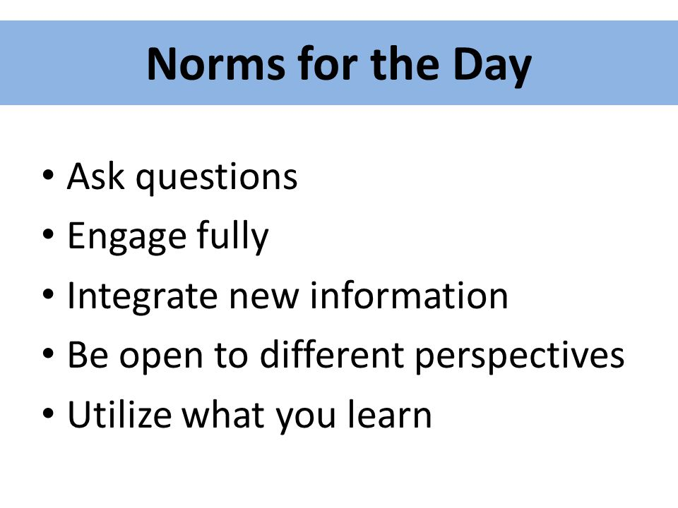 Norms for the Day Ask questions Engage fully Integrate new information Be open to different perspectives Utilize what you learn