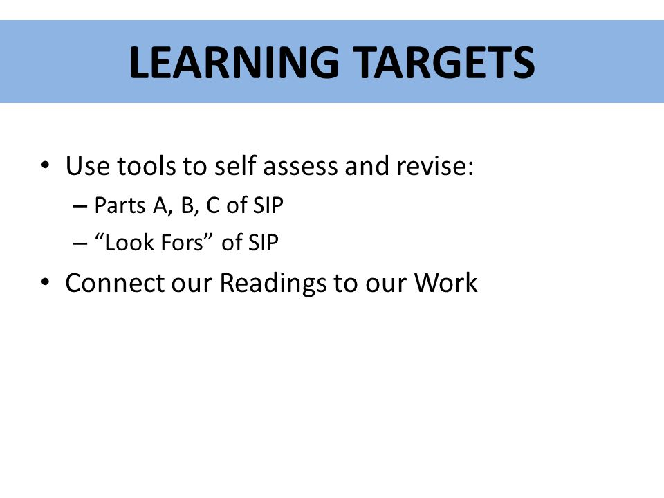 LEARNING TARGETS Use tools to self assess and revise: – Parts A, B, C of SIP – Look Fors of SIP Connect our Readings to our Work