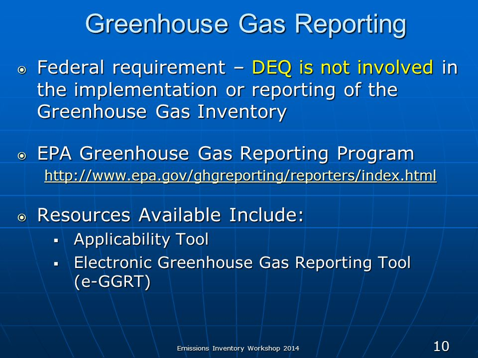 Greenhouse Gas Reporting  Federal requirement – DEQ is not involved in the implementation or reporting of the Greenhouse Gas Inventory  EPA Greenhouse Gas Reporting Program    Resources Available Include:  Applicability Tool  Electronic Greenhouse Gas Reporting Tool (e-GGRT) Emissions Inventory Workshop
