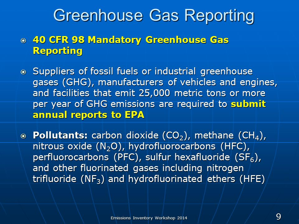 Greenhouse Gas Reporting  40 CFR 98 Mandatory Greenhouse Gas Reporting  Suppliers of fossil fuels or industrial greenhouse gases (GHG), manufacturers of vehicles and engines, and facilities that emit 25,000 metric tons or more per year of GHG emissions are required to submit annual reports to EPA  Pollutants: carbon dioxide (CO 2 ), methane (CH 4 ), nitrous oxide (N 2 O), hydrofluorocarbons (HFC), perfluorocarbons (PFC), sulfur hexafluoride (SF 6 ), and other fluorinated gases including nitrogen trifluoride (NF 3 ) and hydrofluorinated ethers (HFE) Emissions Inventory Workshop