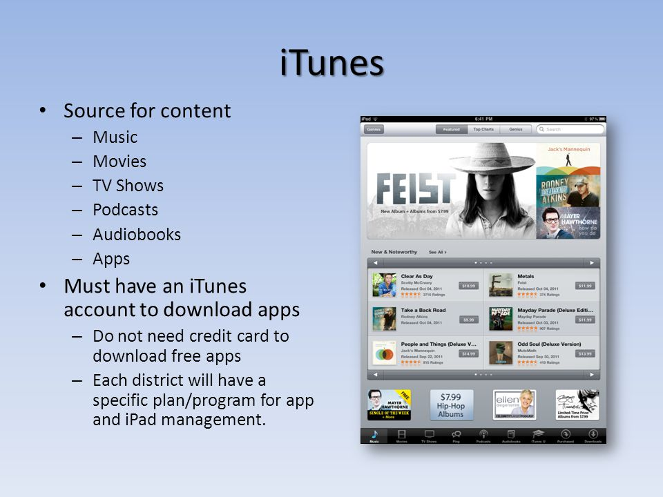 iTunes Source for content – Music – Movies – TV Shows – Podcasts – Audiobooks – Apps Must have an iTunes account to download apps – Do not need credit card to download free apps – Each district will have a specific plan/program for app and iPad management.