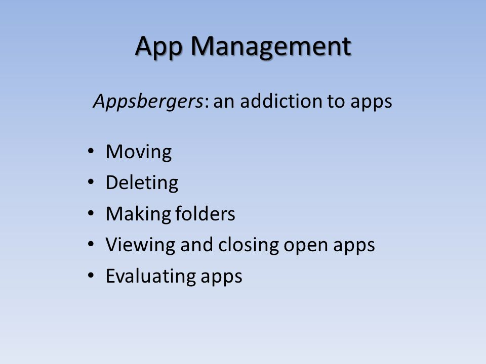 App Management Appsbergers: an addiction to apps Moving Deleting Making folders Viewing and closing open apps Evaluating apps