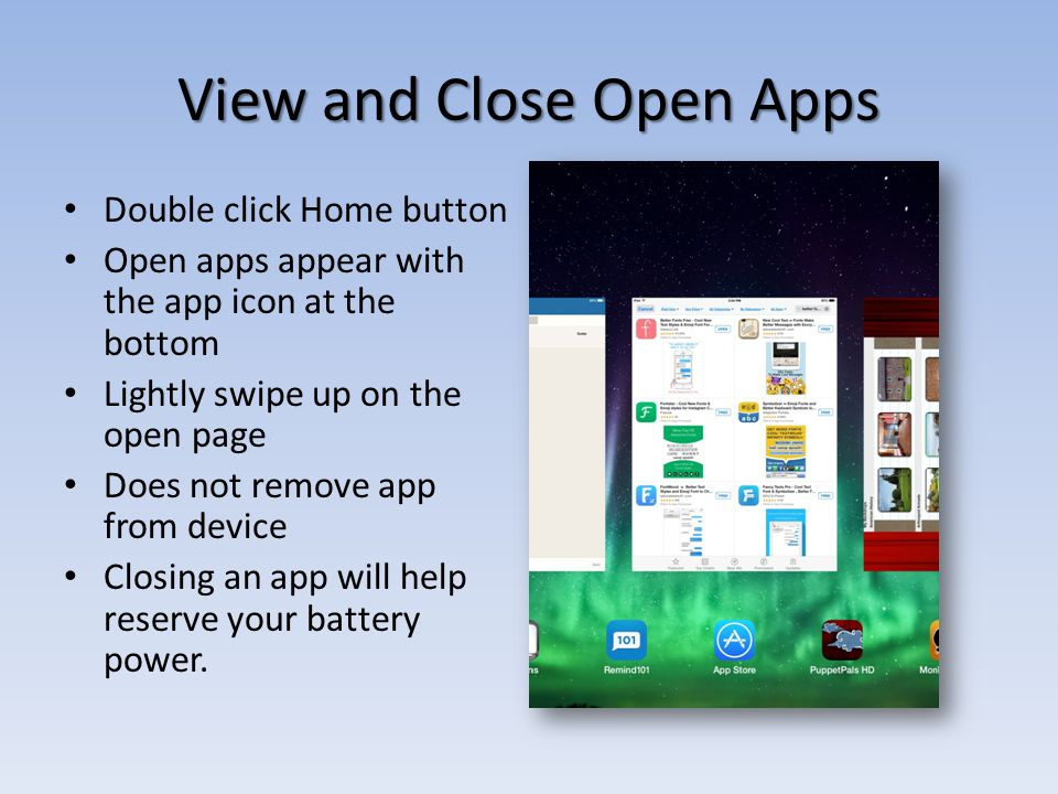 View and Close Open Apps Double click Home button Open apps appear with the app icon at the bottom Lightly swipe up on the open page Does not remove app from device Closing an app will help reserve your battery power.