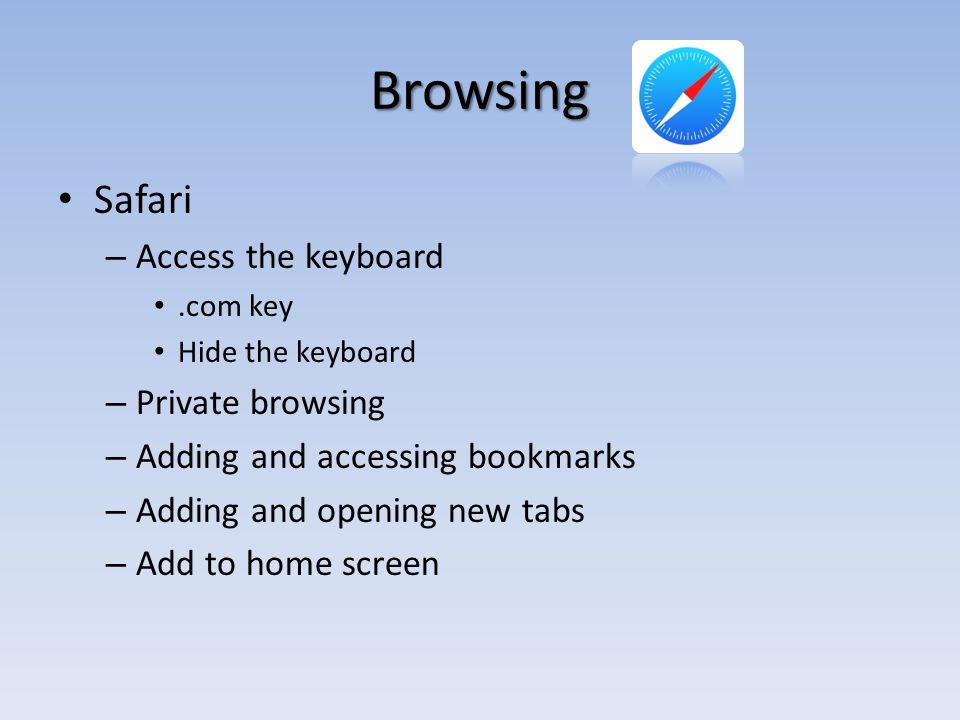 Browsing Safari – Access the keyboard.com key Hide the keyboard – Private browsing – Adding and accessing bookmarks – Adding and opening new tabs – Add to home screen