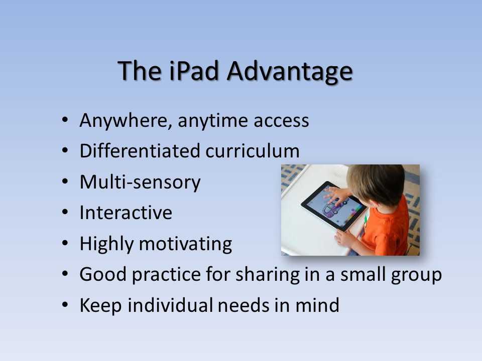 Anywhere, anytime access Differentiated curriculum Multi-sensory Interactive Highly motivating Good practice for sharing in a small group Keep individual needs in mind The iPad Advantage